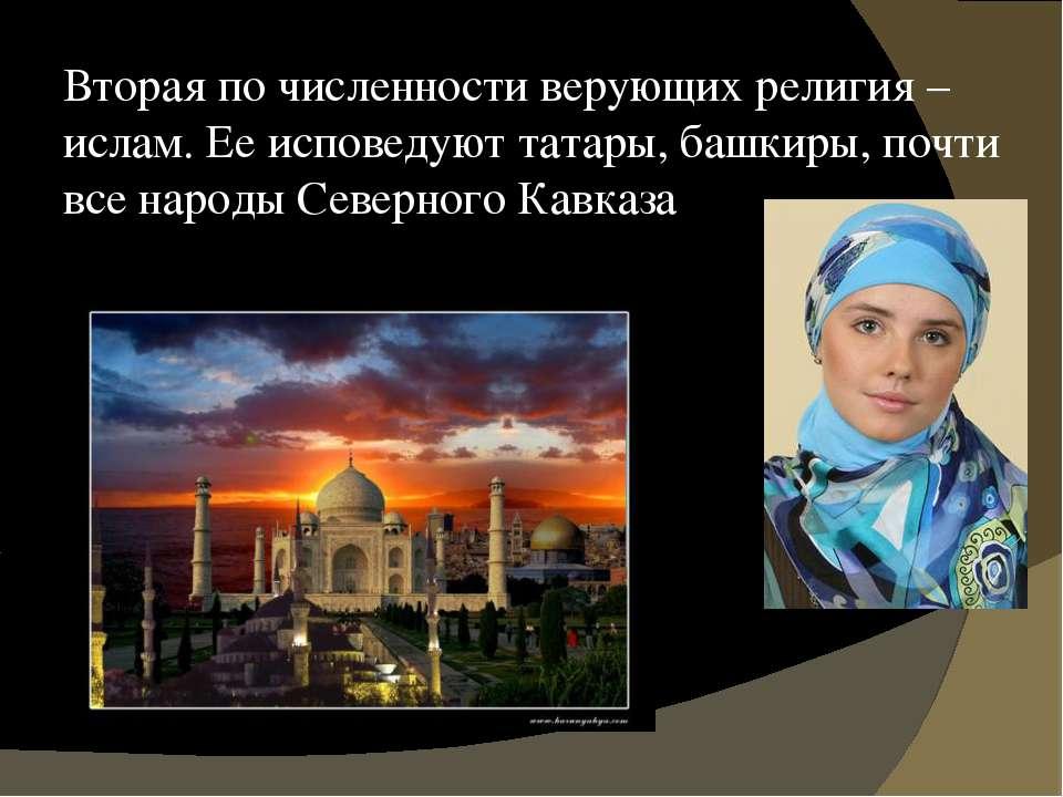 Вторая по численности верующих религия – ислам. Ее исповедуют татары, башкиры...