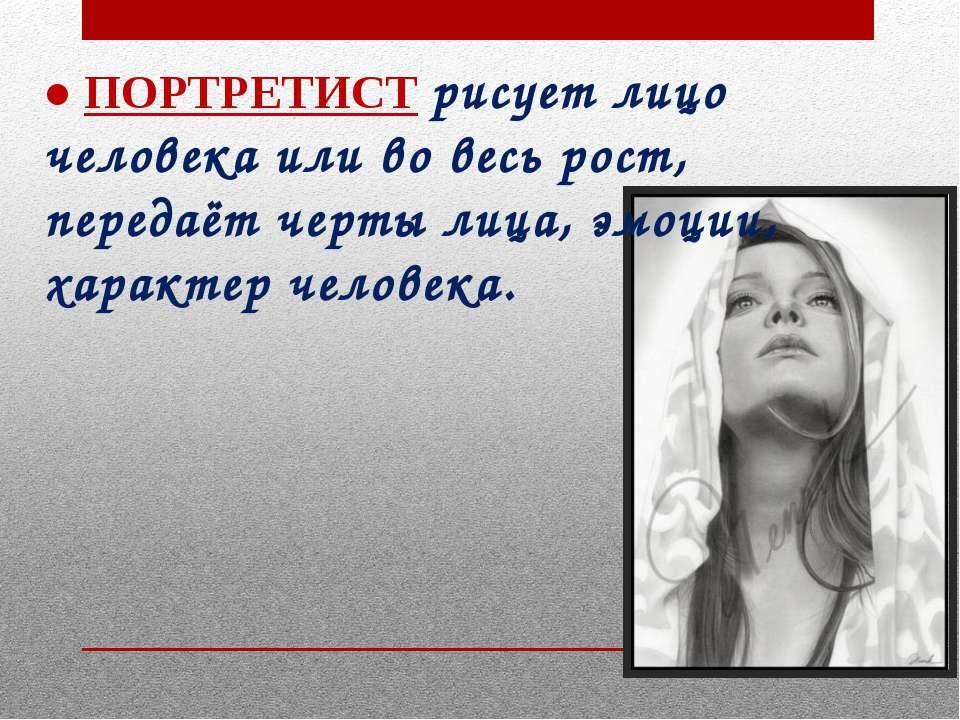 ● ПОРТРЕТИСТ рисует лицо человека или во весь рост, передаёт черты лица, эмоц...