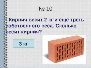 № 10 Кирпич весит 2 кг и ещё треть собственного веса. Сколько весит кирпич? 3 кг