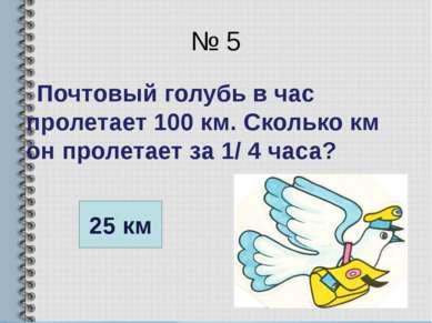 № 5 Почтовый голубь в час пролетает 100 км. Сколько км он пролетает за 1/ 4 ч...