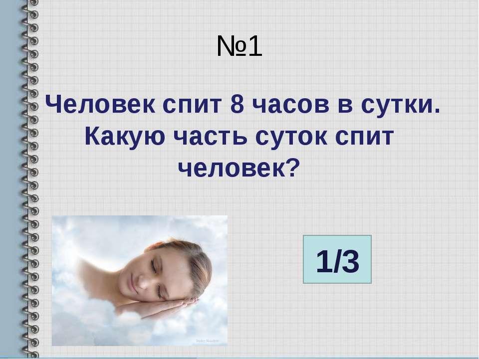 №1 Человек спит 8 часов в сутки. Какую часть суток спит человек? 1/3
