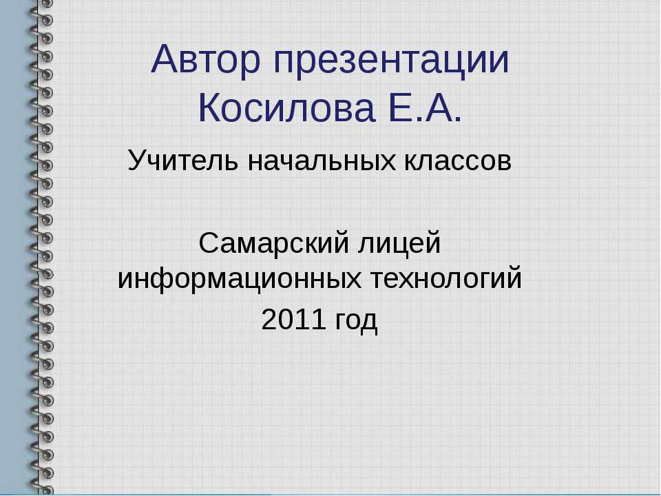 Автор презентации Косилова Е.А. Учитель начальных классов Самарский лицей инф...
