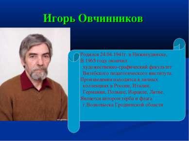 Игорь Овчинников Родился 24.04.1941г. в Нижнеудинске, В 1965 году окончил худ...