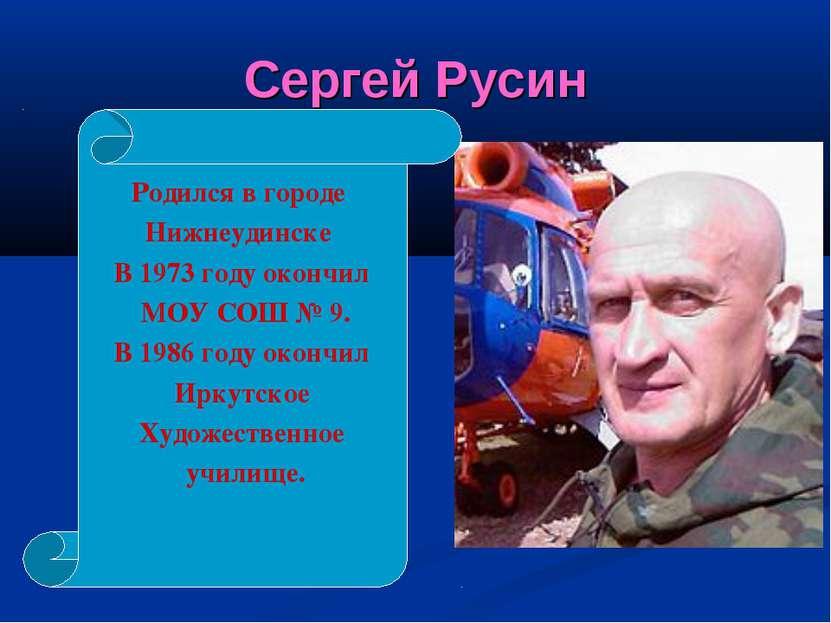 Сергей Русин Родился в городе Нижнеудинске В 1973 году окончил МОУ СОШ № 9. В...