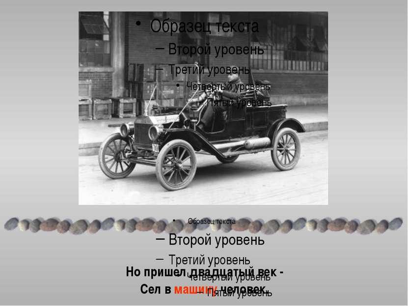 Но пришел двадцатый век - Сел в машину человек.