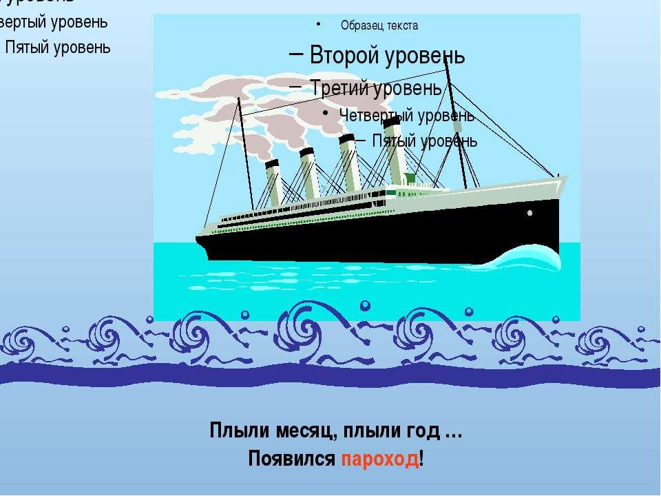 Плыли месяц, плыли год … Появился пароход!