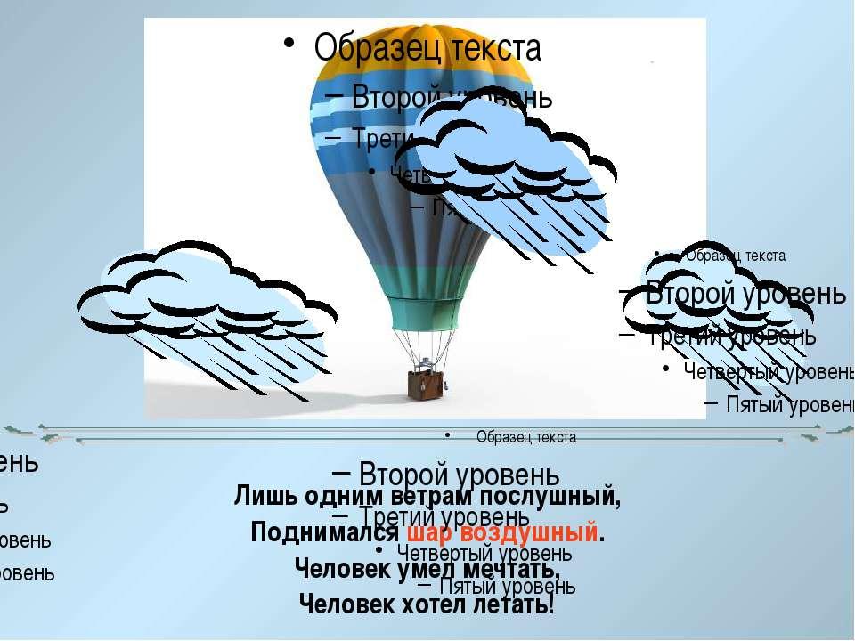 Лишь одним ветрам послушный, Поднимался шар воздушный. Человек умел мечтать, ...