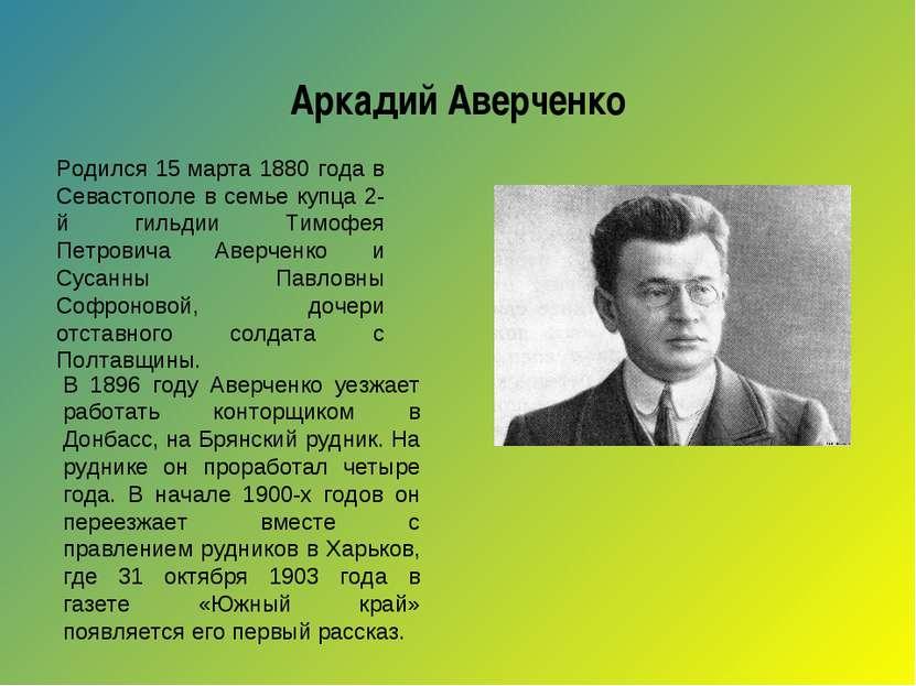 Аркадий Аверченко Родился 15марта 1880 года в Севастополе в семье купца 2-й ...