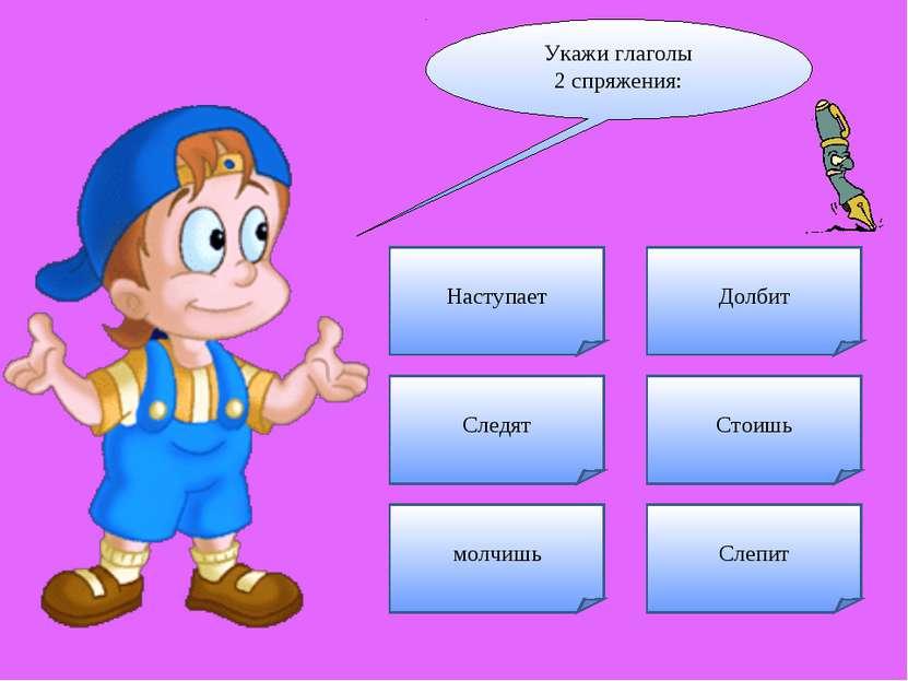Укажи глаголы 2 спряжения: Следят Наступает Стоишь Долбит Слепит молчишь