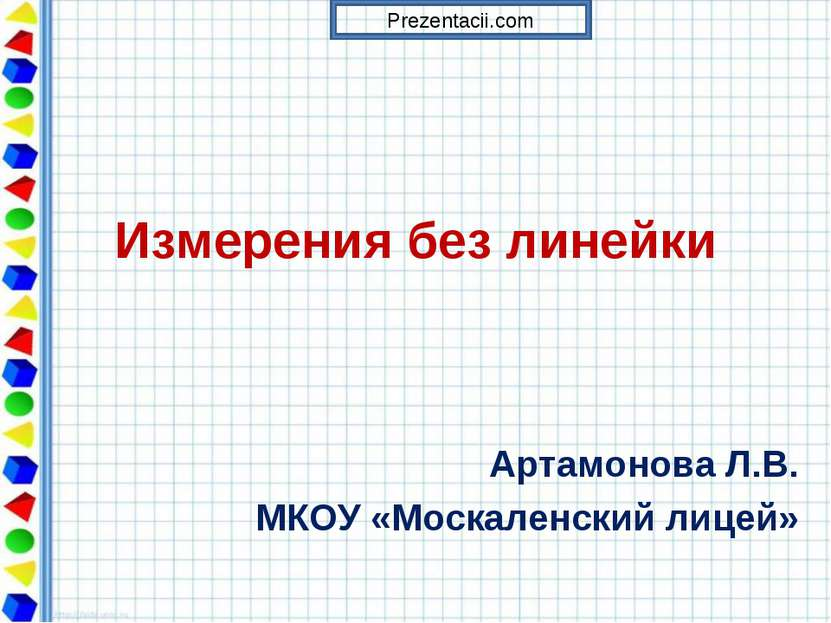 Измерения без линейки Артамонова Л.В. МКОУ «Москаленский лицей» Prezentacii.com