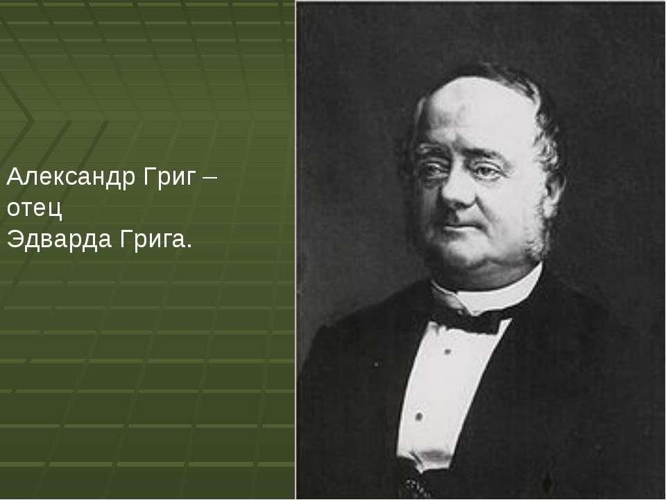Александр Григ – отец Эдварда Грига.