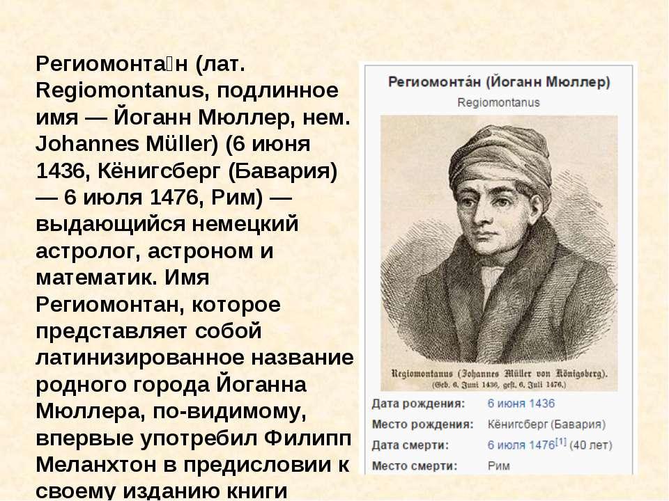 Региомонта н (лат. Regiomontanus, подлинное имя — Йоганн Мюллер, нем. Johanne...