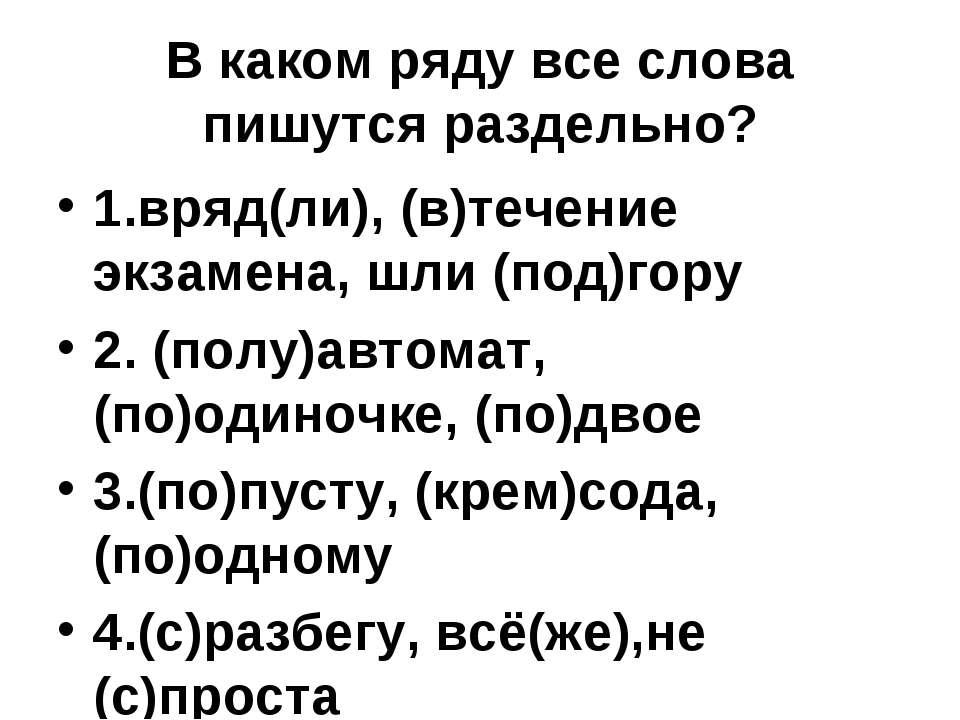 В каком ряду все слова пишутся раздельно? 1.вряд(ли), (в)течение экзамена, шл...
