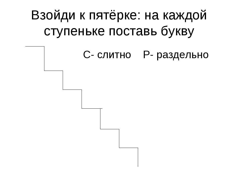 Взойди к пятёрке: на каждой ступеньке поставь букву С- слитно Р- раздельно