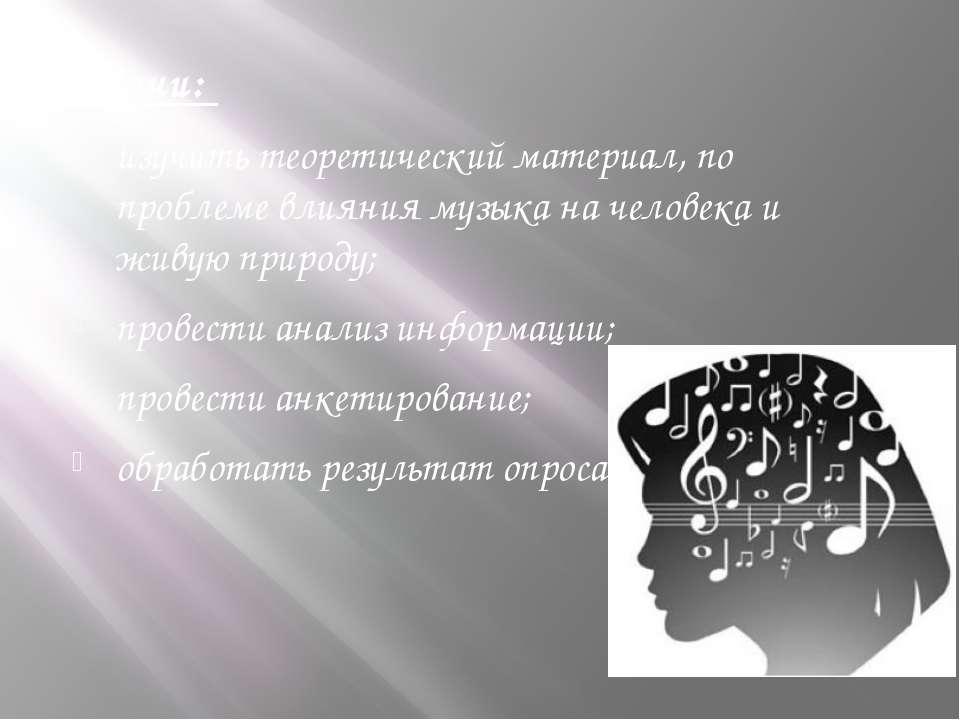 Задачи: изучить теоретический материал, по проблеме влияния музыка на человек...