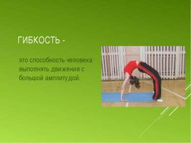 ГИБКОСТЬ - это способность человека выполнять движения с большой амплитудой.