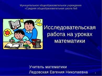 Исследовательская работа на уроках математики Учитель математики Ледовская Ев...
