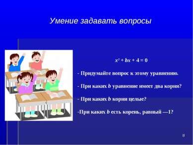 Умение задавать вопросы х2 + bх + 4 = 0 Придумайте вопрос к этому уравнению. ...