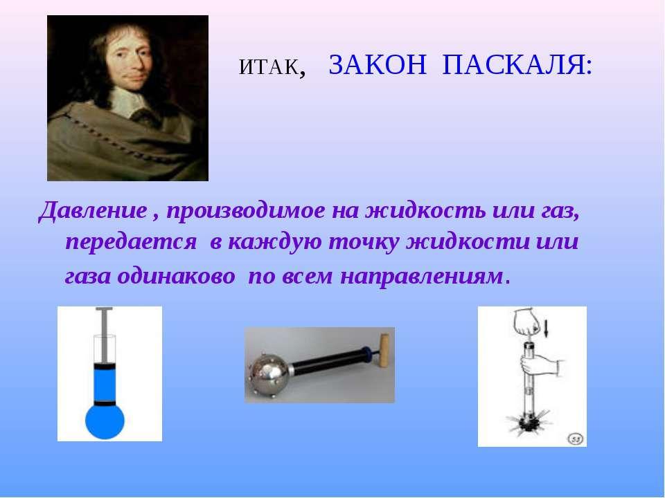 ИТАК, ЗАКОН ПАСКАЛЯ: Давление , производимое на жидкость или газ, передается ...