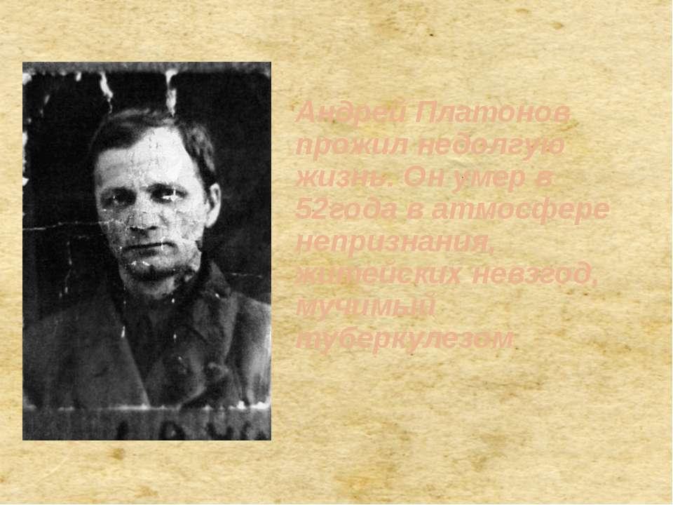 . Андрей Платонов прожил недолгую жизнь. Он умер в 52года в атмосфере непризн...
