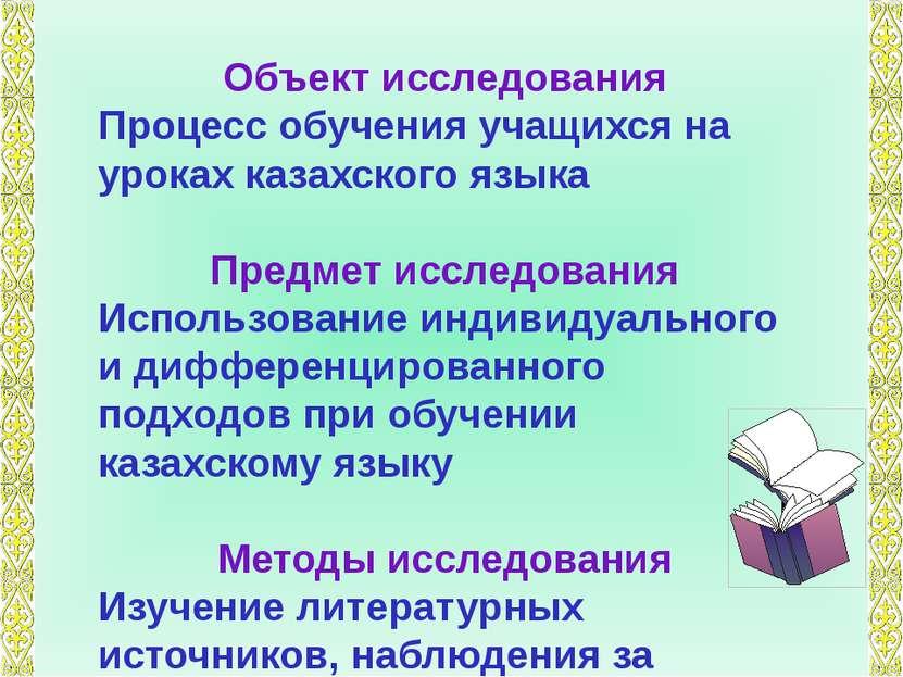 Объект исследования Процесс обучения учащихся на уроках казахского языка Пред...
