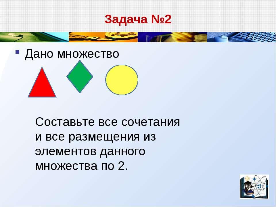 Задача №2 Дано множество Составьте все сочетания и все размещения из элементо...