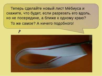 Теперь сделайте новый лист Мёбиуса и скажите, что будет, если разрезать его в...