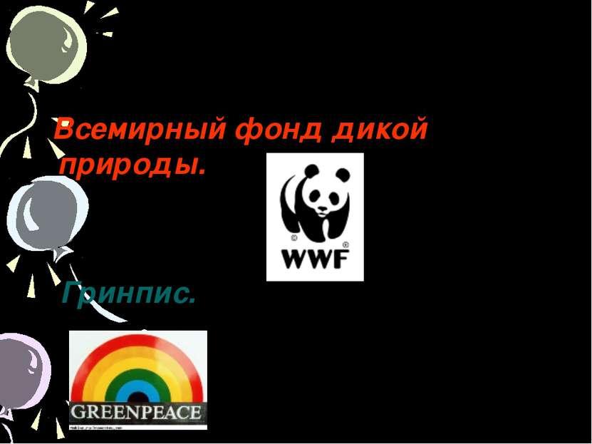 Назовите экологические организации. Всемирный фонд дикой природы. Гринпис.