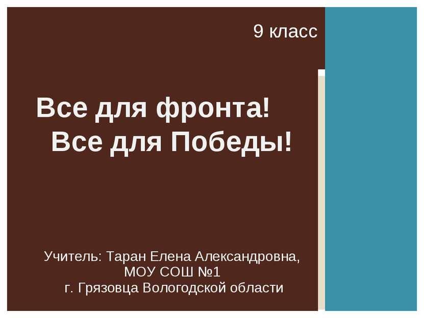 9 класс Все для фронта! Все для Победы! Учитель: Таран Елена Александровна, М...