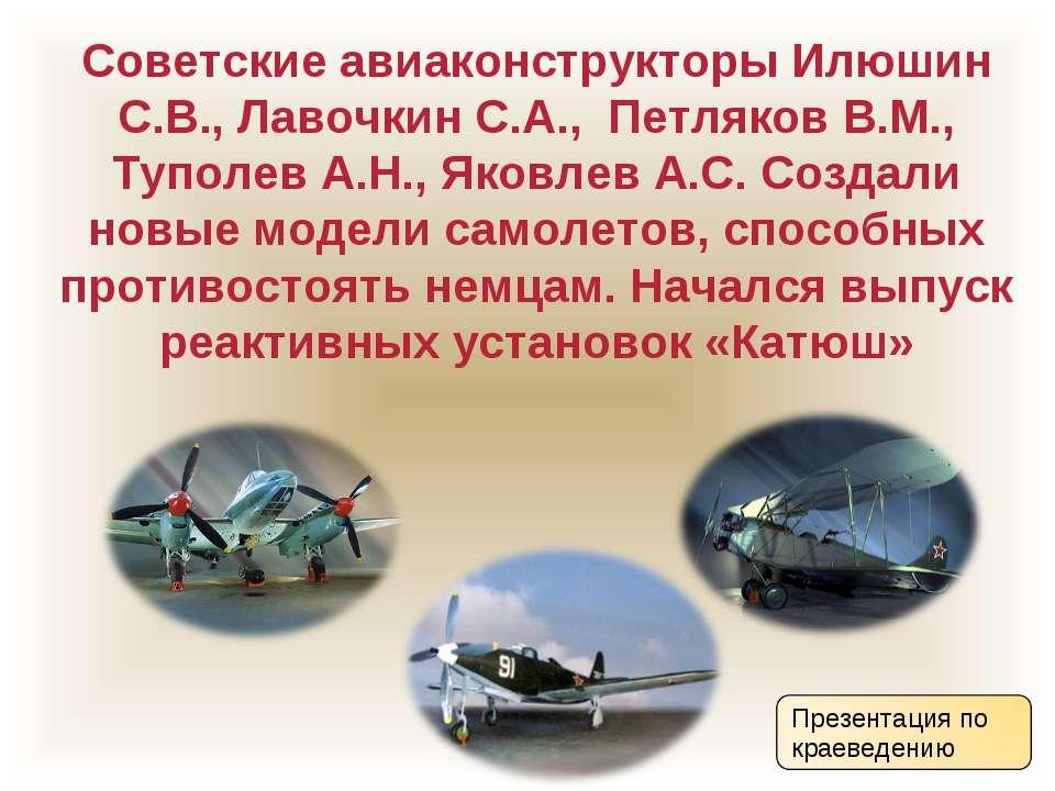 Советские авиаконструкторы Илюшин С.В., Лавочкин С.А., Петляков В.М., Туполев...
