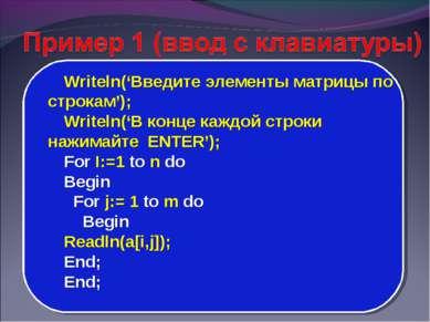 Writeln('Введите элементы матрицы по строкам'); Writeln('В конце каждой строк...