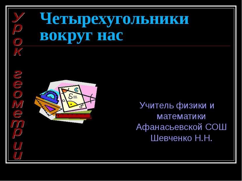 Четырехугольники вокруг нас Учитель физики и математики Афанасьевской СОШ Шев...