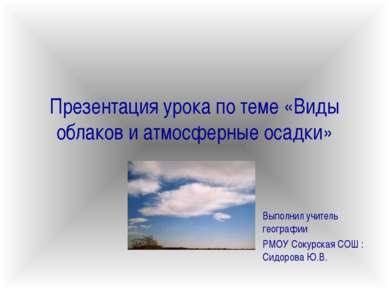 Презентация урока по теме «Виды облаков и атмосферные осадки» Выполнил учител...