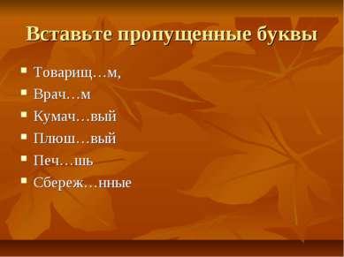 Вставьте пропущенные буквы Товарищ…м, Врач…м Кумач…вый Плюш…вый Печ…шь Сбереж...