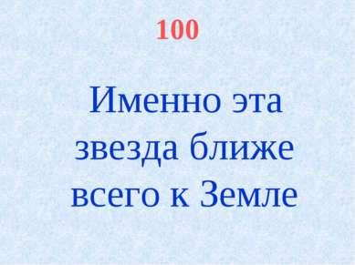 100 Именно эта звезда ближе всего к Земле