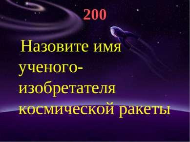 200 Назовите имя ученого-изобретателя космической ракеты