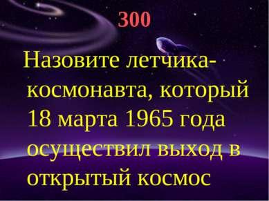 300 Назовите летчика-космонавта, который 18 марта 1965 года осуществил выход ...