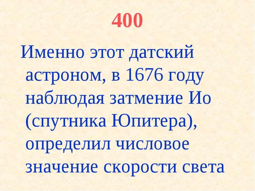 400 Именно этот датский астроном, в 1676 году наблюдая затмение Ио (спутника ...