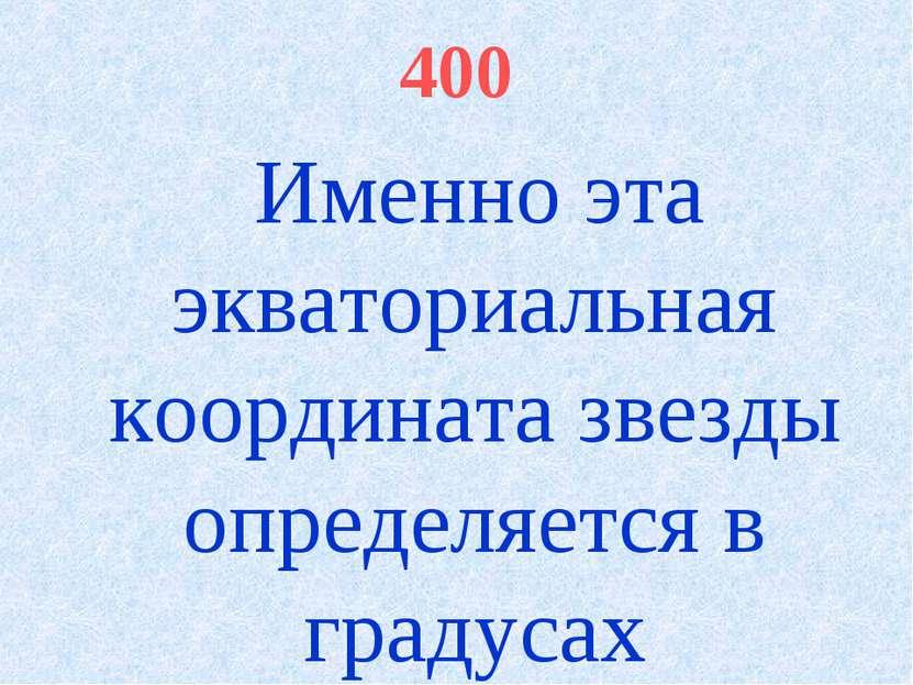 400 Именно эта экваториальная координата звезды определяется в градусах