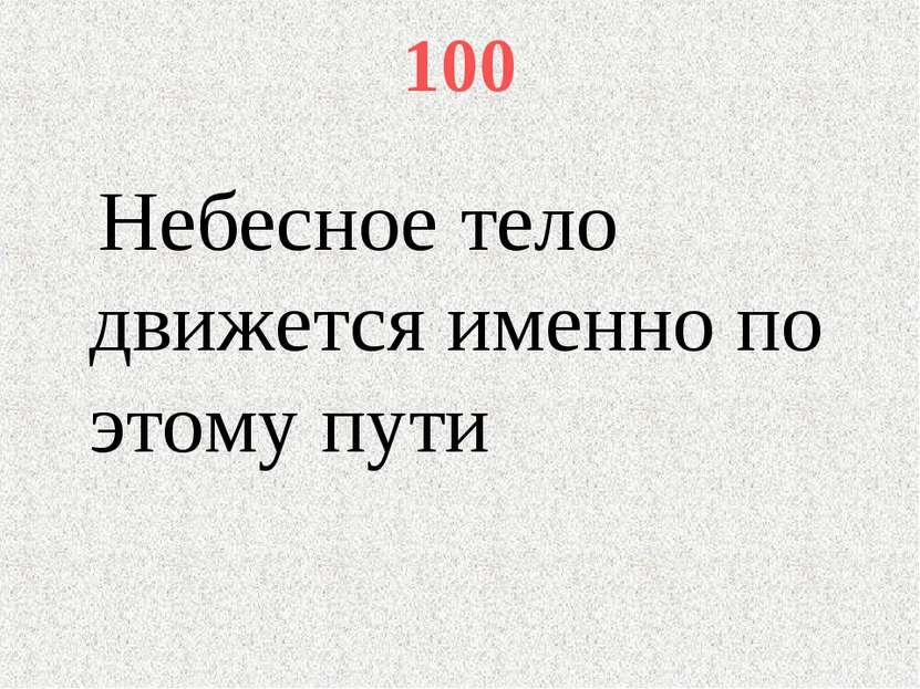 100 Небесное тело движется именно по этому пути