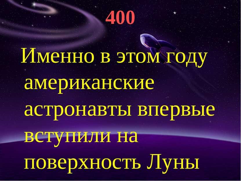 400 Именно в этом году американские астронавты впервые вступили на поверхност...