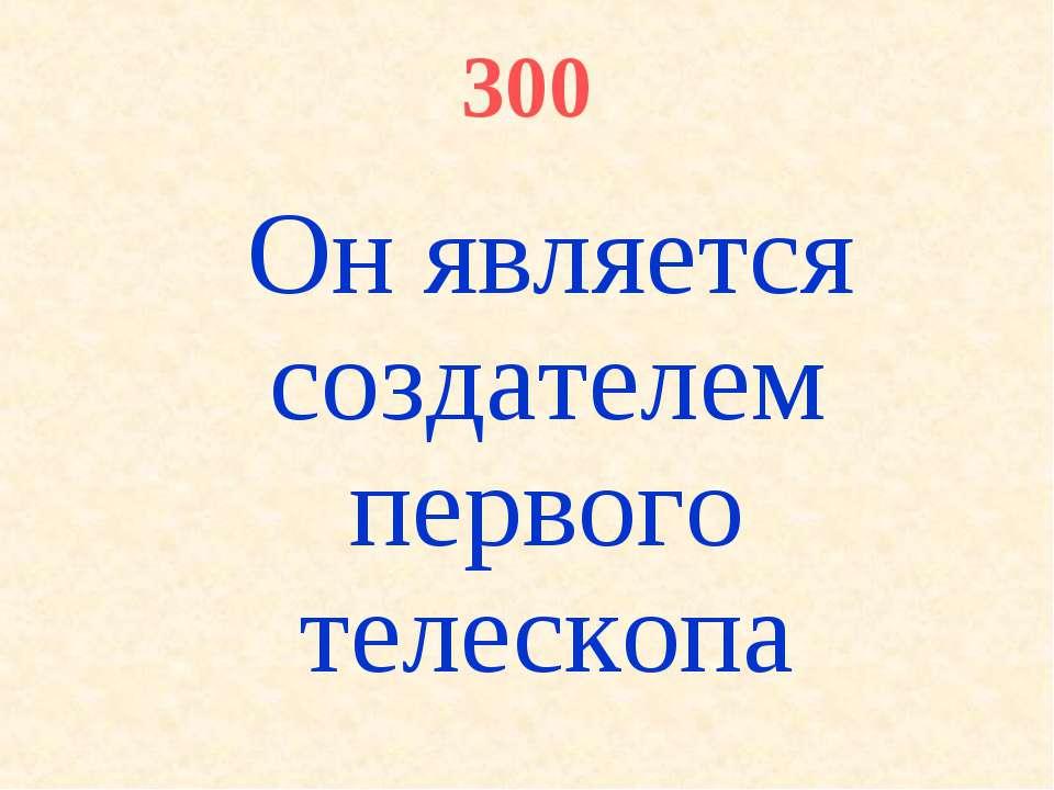 300 Он является создателем первого телескопа