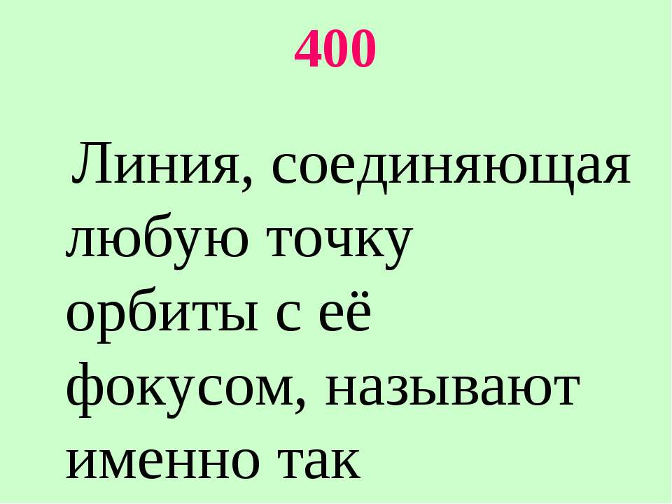 400 Линия, соединяющая любую точку орбиты с её фокусом, называют именно так