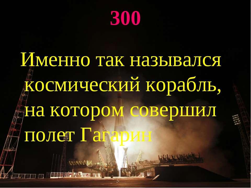 300 Именно так назывался космический корабль, на котором совершил полет Гагарин