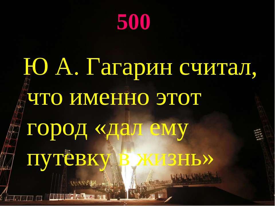 500 Ю А. Гагарин считал, что именно этот город «дал ему путевку в жизнь»