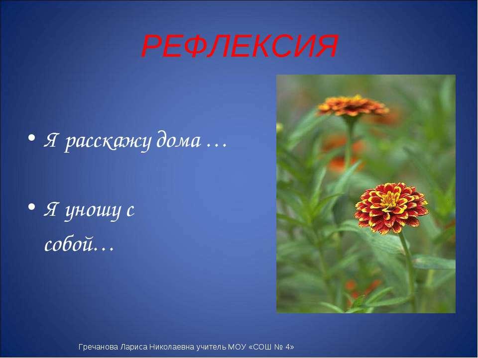 РЕФЛЕКСИЯ Я расскажу дома … Я уношу с собой… Гречанова Лариса Николаевна учит...