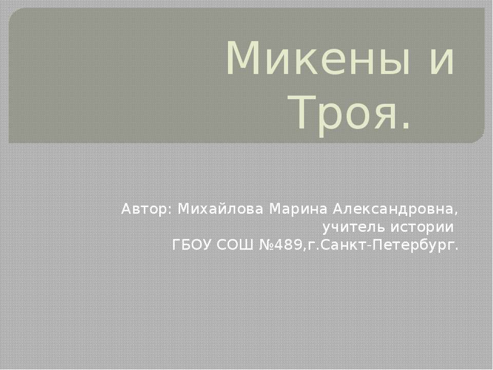 Микены и Троя. Автор: Михайлова Марина Александровна, учитель истории ГБОУ СО...