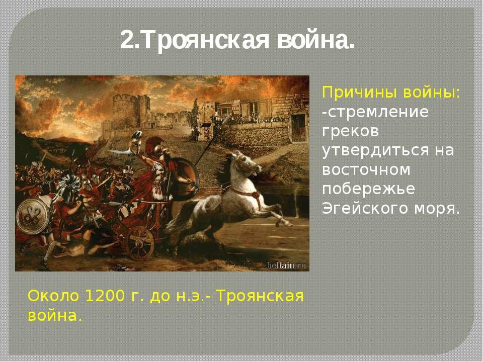 2.Троянская война. Около 1200 г. до н.э.- Троянская война. Причины войны: -ст...