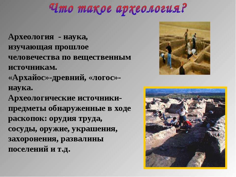 Археология - наука, изучающая прошлое человечества по вещественным источникам...