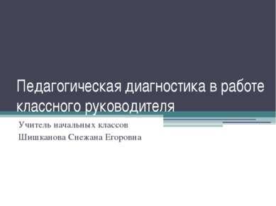 Педагогическая диагностика в работе классного руководителя Учитель начальных ...
